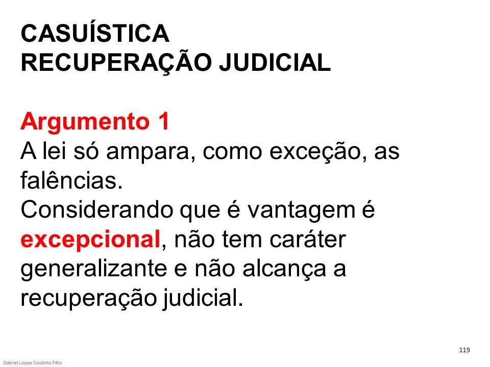 CASUÍSTICA RECUPERAÇÃO JUDICIAL Argumento 1 A lei só ampara, como exceção, as falências. Considerando que é vantagem é excepcional, não tem caráter ge