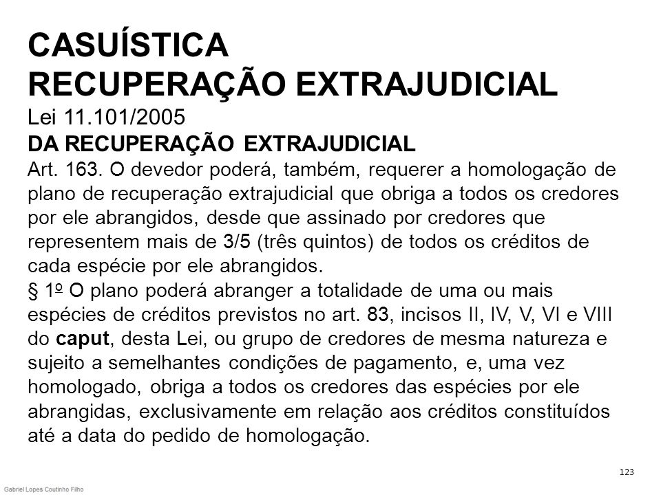 CASUÍSTICA RECUPERAÇÃO EXTRAJUDICIAL Lei 11.101/2005 DA RECUPERAÇÃO EXTRAJUDICIAL Art. 163. O devedor poderá, também, requerer a homologação de plano