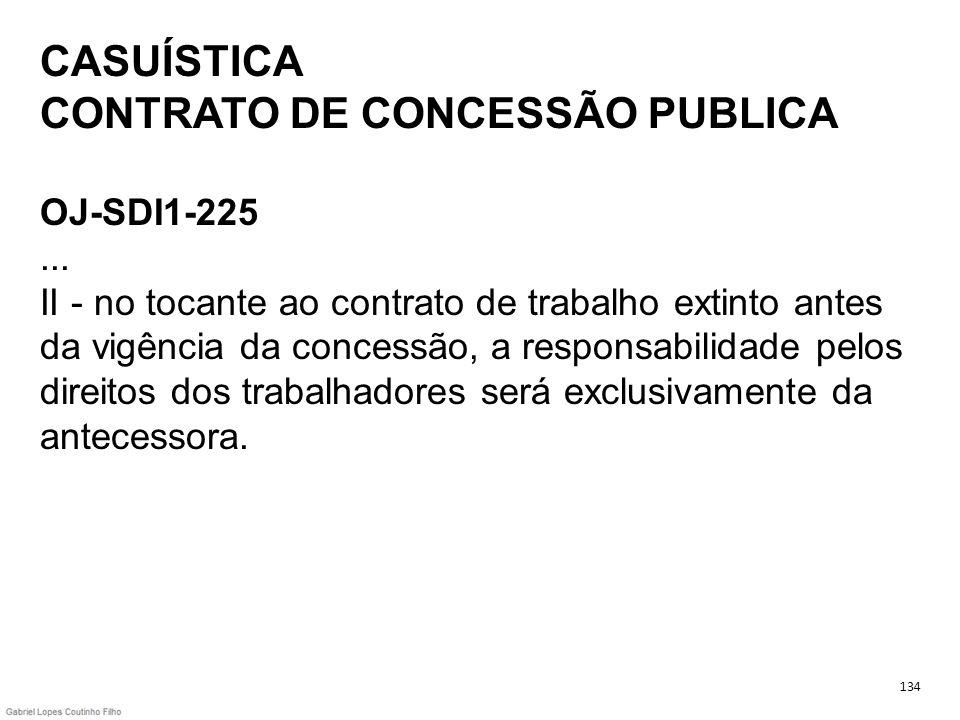 CASUÍSTICA CONTRATO DE CONCESSÃO PUBLICA OJ-SDI1-225... II - no tocante ao contrato de trabalho extinto antes da vigência da concessão, a responsabili