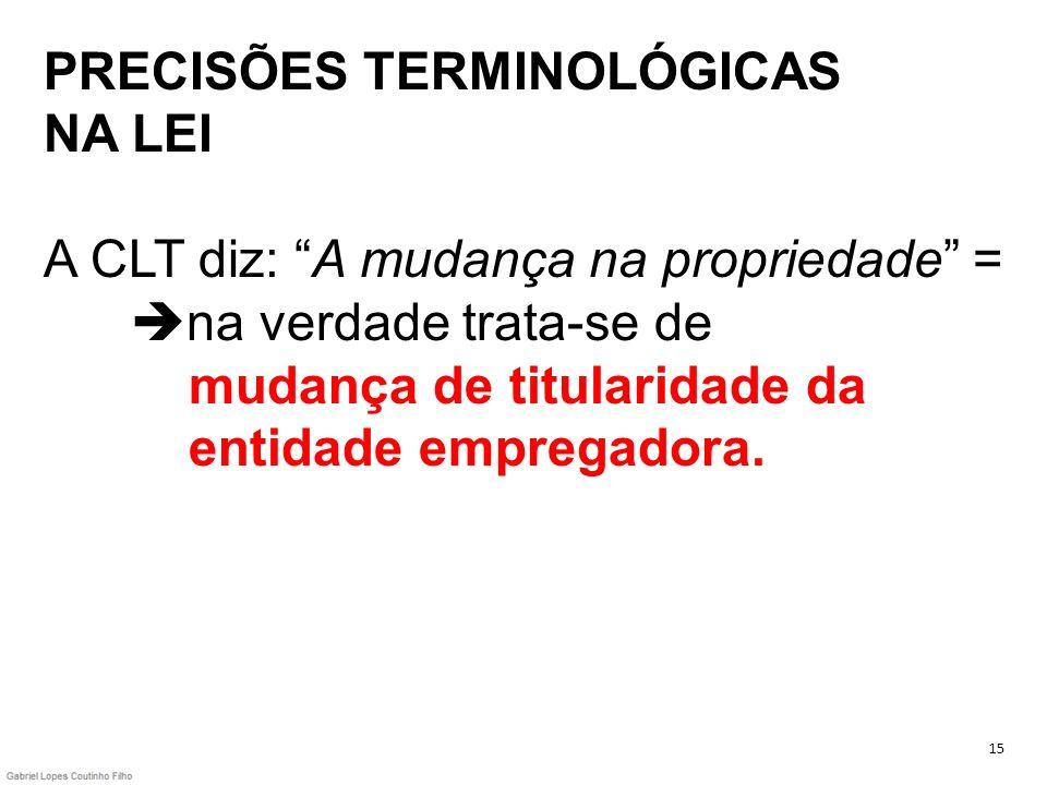 PRECISÕES TERMINOLÓGICAS NA LEI A CLT diz: A mudança na propriedade = na verdade trata-se de mudança de titularidade da entidade empregadora. 15