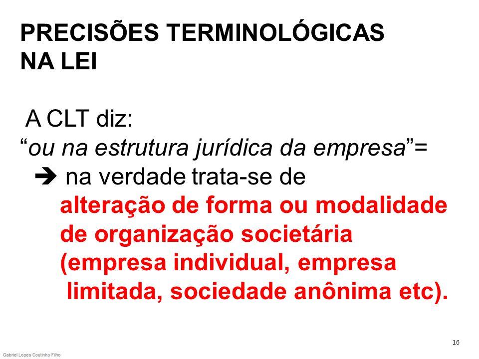 PRECISÕES TERMINOLÓGICAS NA LEI A CLT diz:ou na estrutura jurídica da empresa= na verdade trata-se de alteração de forma ou modalidade de organização