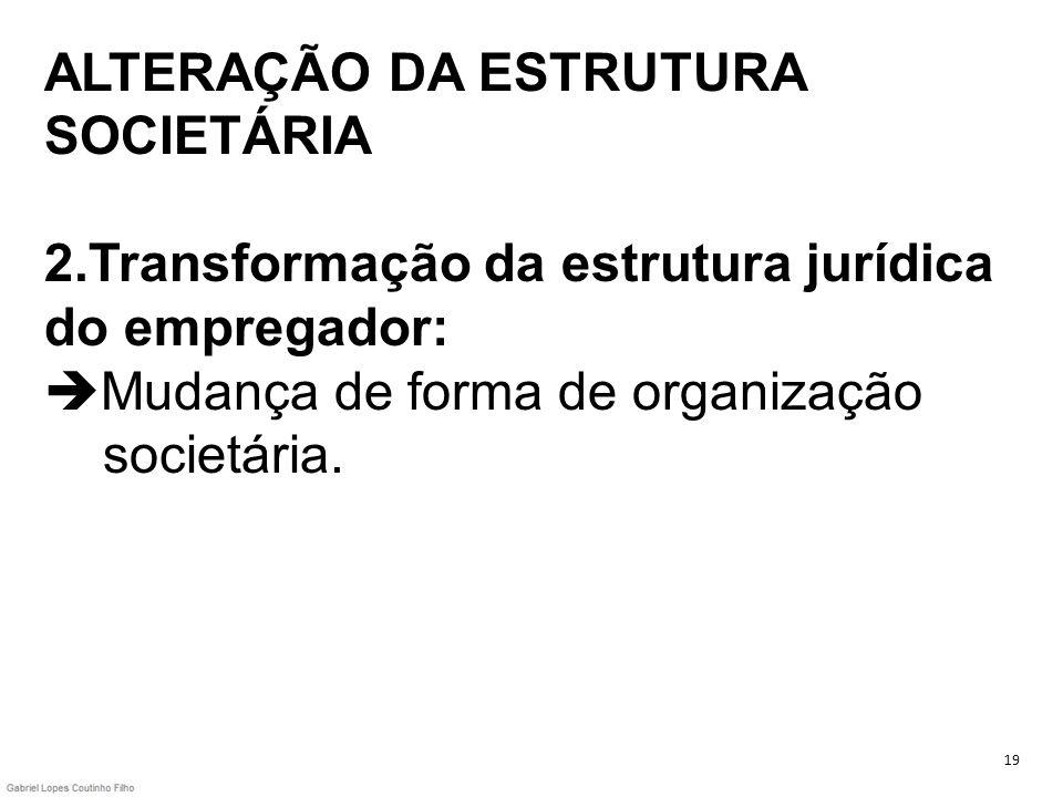 ALTERAÇÃO DA ESTRUTURA SOCIETÁRIA 2.Transformação da estrutura jurídica do empregador: Mudança de forma de organização societária. 19