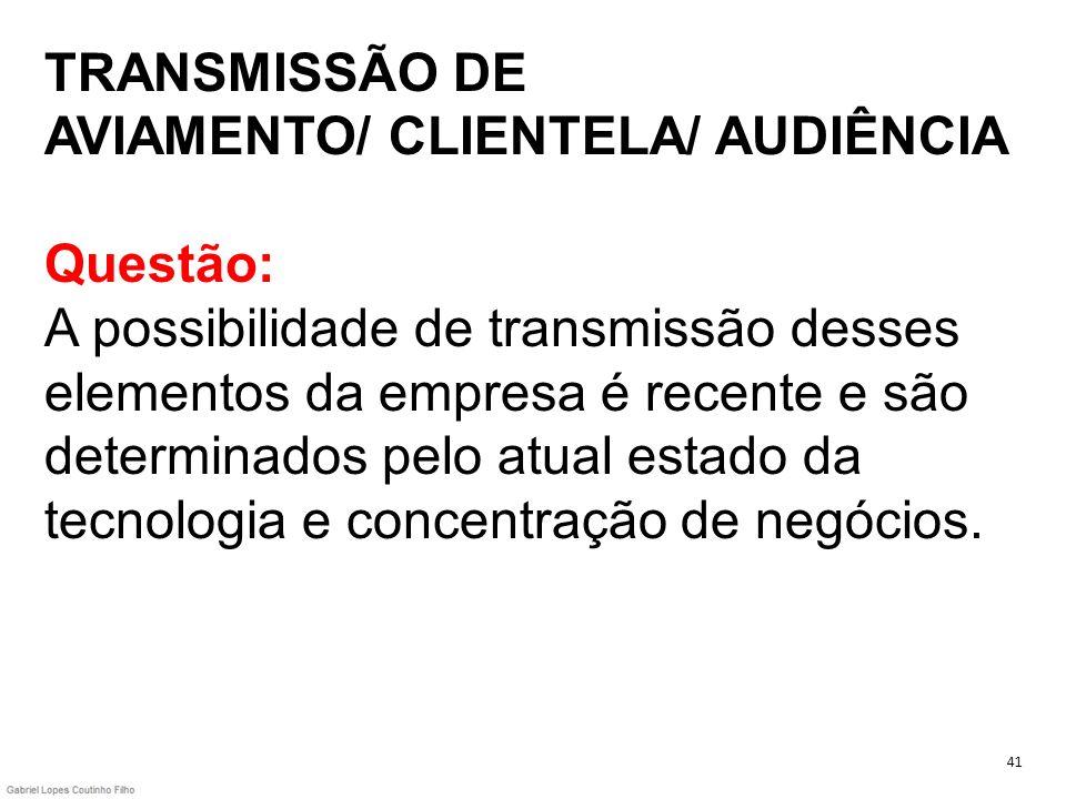 TRANSMISSÃO DE AVIAMENTO/ CLIENTELA/ AUDIÊNCIA Questão: A possibilidade de transmissão desses elementos da empresa é recente e são determinados pelo a