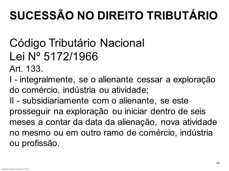 SUCESSÃO NO DIREITO TRIBUTÁRIO Código Tributário Nacional Lei Nº 5172/1966 Art. 133. I - integralmente, se o alienante cessar a exploração do comércio