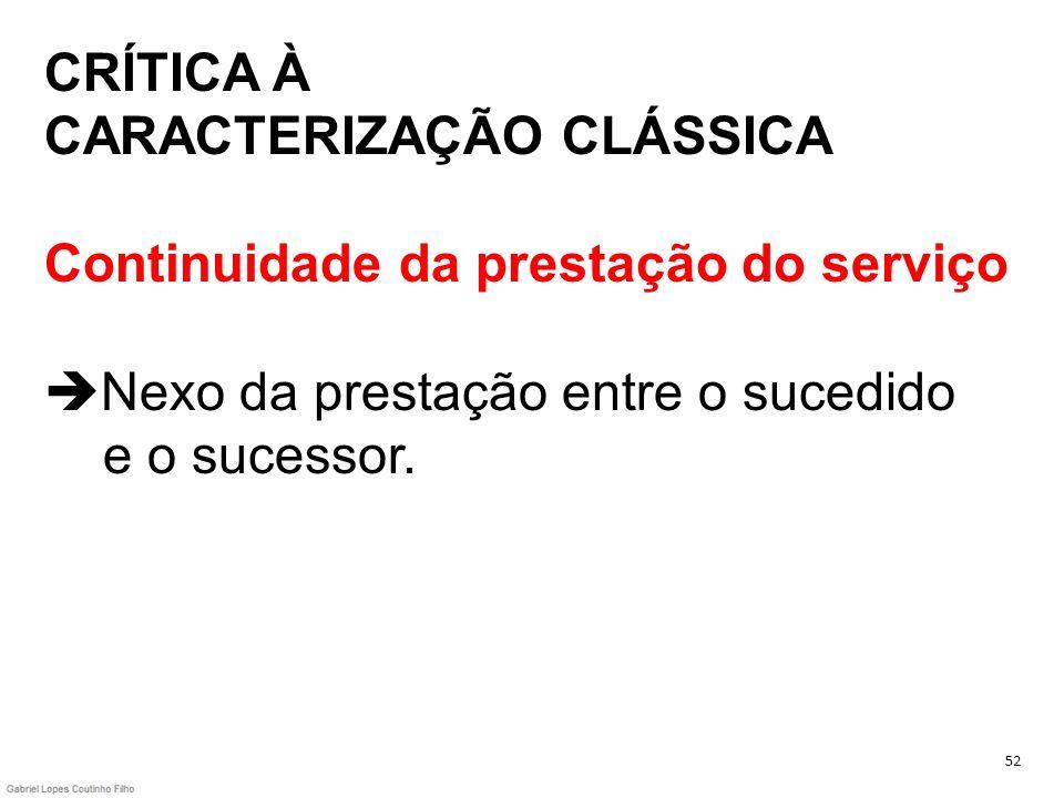 CRÍTICA À CARACTERIZAÇÃO CLÁSSICA Continuidade da prestação do serviço Nexo da prestação entre o sucedido e o sucessor. 52
