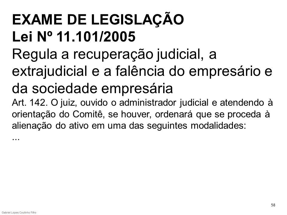 EXAME DE LEGISLAÇÃO Lei Nº 11.101/2005 Regula a recuperação judicial, a extrajudicial e a falência do empresário e da sociedade empresária Art. 142. O