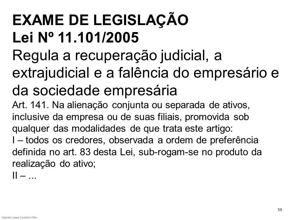 EXAME DE LEGISLAÇÃO Lei Nº 11.101/2005 Regula a recuperação judicial, a extrajudicial e a falência do empresário e da sociedade empresária Art. 141. N