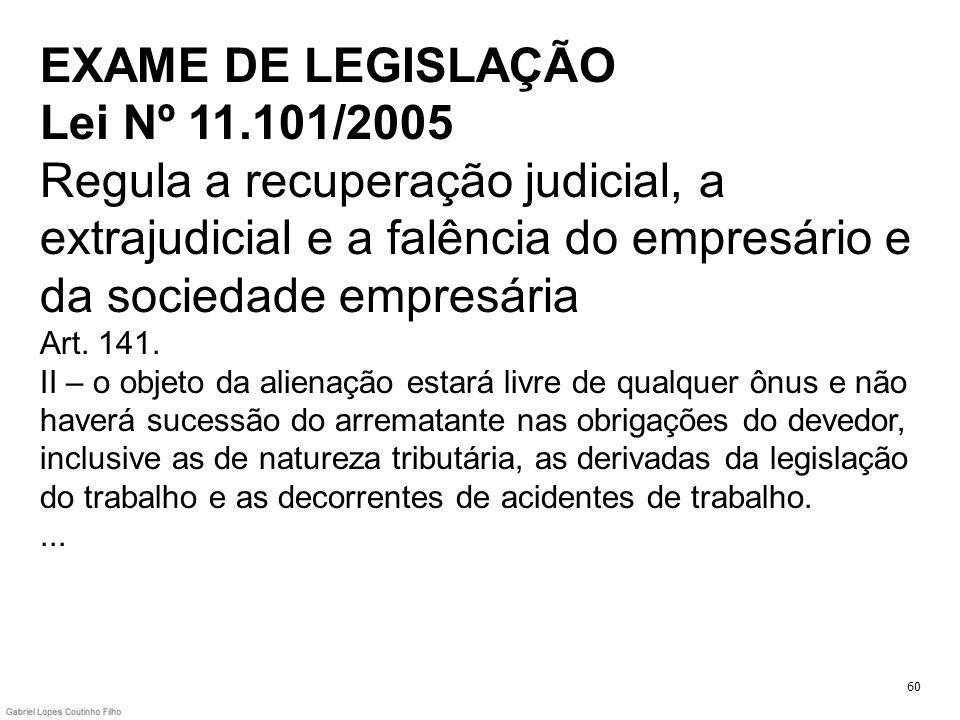 EXAME DE LEGISLAÇÃO Lei Nº 11.101/2005 Regula a recuperação judicial, a extrajudicial e a falência do empresário e da sociedade empresária Art. 141. I