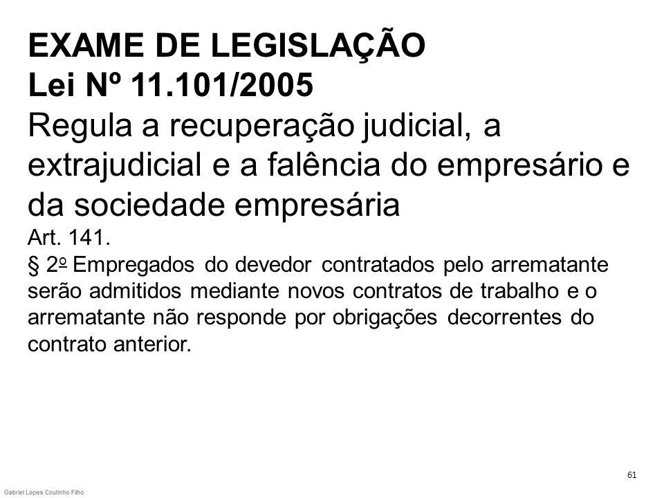 EXAME DE LEGISLAÇÃO Lei Nº 11.101/2005 Regula a recuperação judicial, a extrajudicial e a falência do empresário e da sociedade empresária Art. 141. §