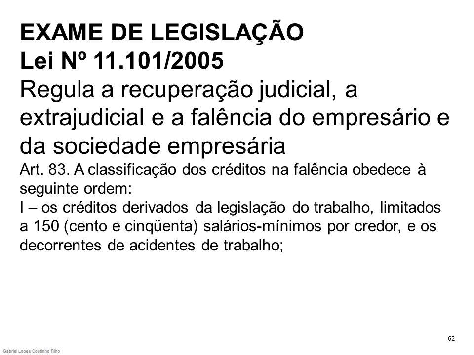 EXAME DE LEGISLAÇÃO Lei Nº 11.101/2005 Regula a recuperação judicial, a extrajudicial e a falência do empresário e da sociedade empresária Art. 83. A