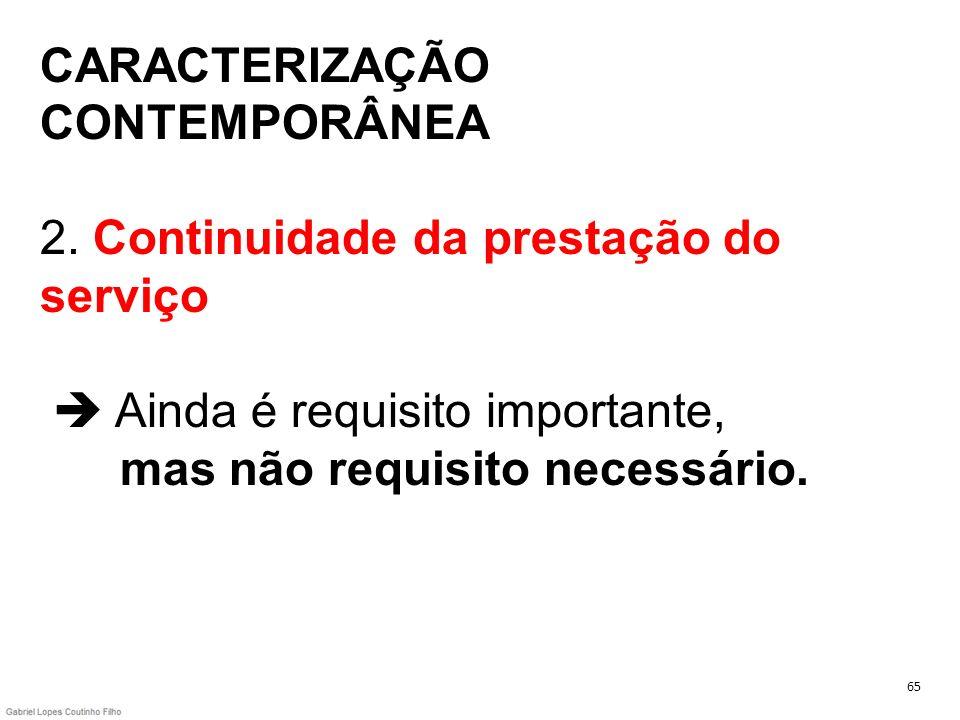 CARACTERIZAÇÃO CONTEMPORÂNEA 2. Continuidade da prestação do serviço Ainda é requisito importante, mas não requisito necessário. 65