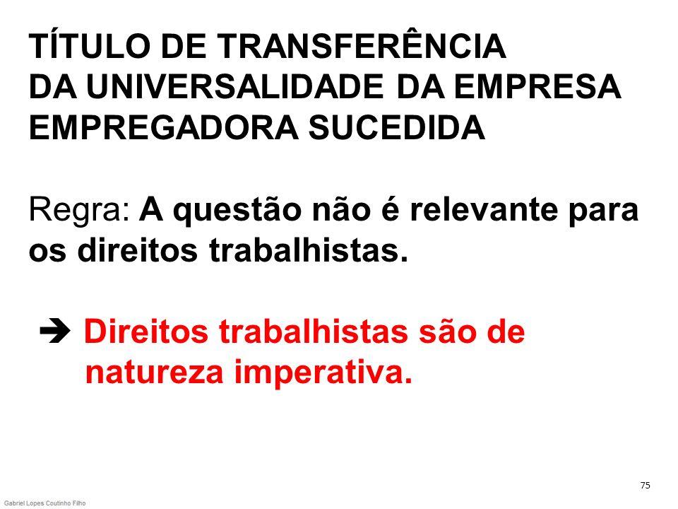 TÍTULO DE TRANSFERÊNCIA DA UNIVERSALIDADE DA EMPRESA EMPREGADORA SUCEDIDA Regra: A questão não é relevante para os direitos trabalhistas. Direitos tra