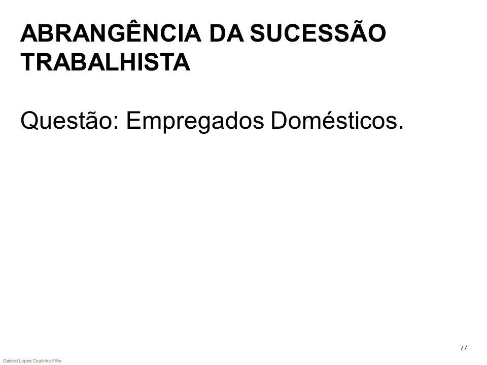 ABRANGÊNCIA DA SUCESSÃO TRABALHISTA Questão: Empregados Domésticos. 77