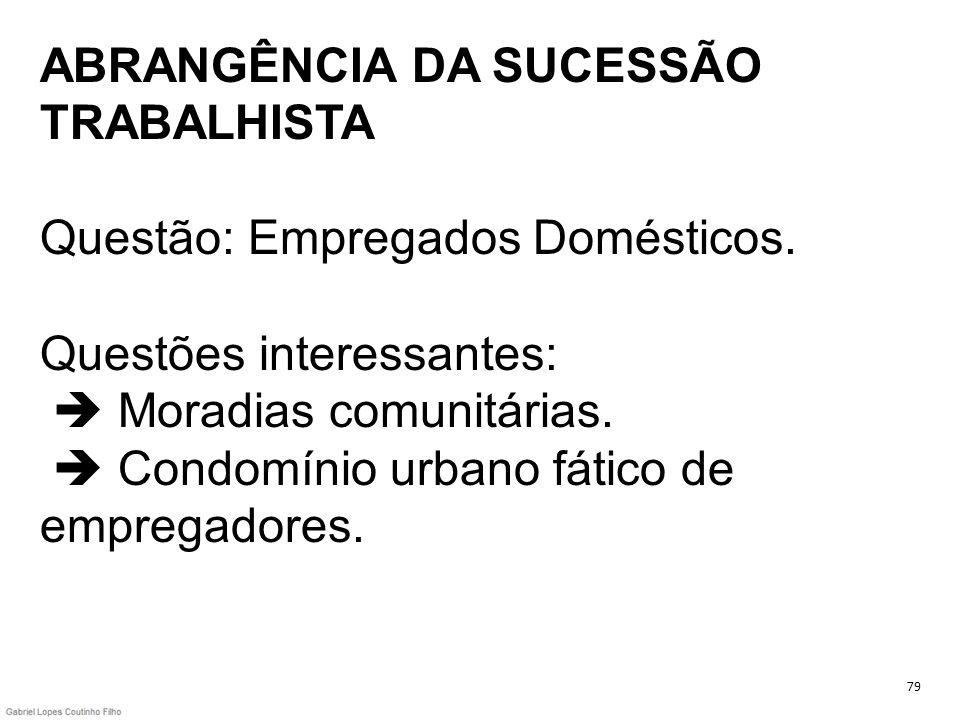 ABRANGÊNCIA DA SUCESSÃO TRABALHISTA Questão: Empregados Domésticos. Questões interessantes: Moradias comunitárias. Condomínio urbano fático de emprega