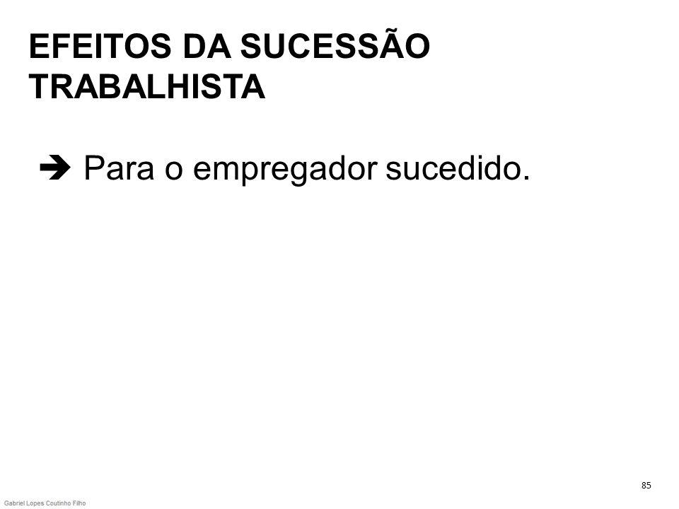 EFEITOS DA SUCESSÃO TRABALHISTA Para o empregador sucedido. 85