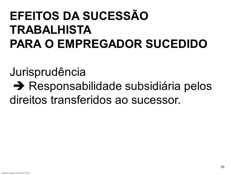 EFEITOS DA SUCESSÃO TRABALHISTA PARA O EMPREGADOR SUCEDIDO Jurisprudência Responsabilidade subsidiária pelos direitos transferidos ao sucessor. 86