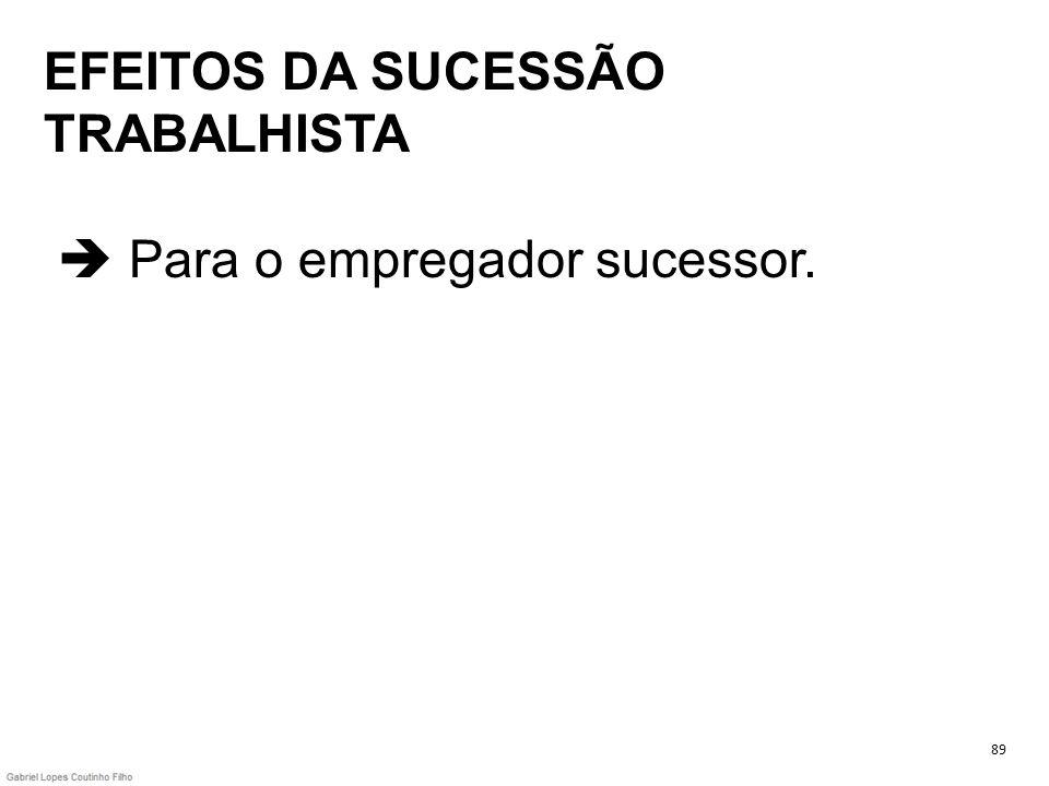 EFEITOS DA SUCESSÃO TRABALHISTA Para o empregador sucessor. 89