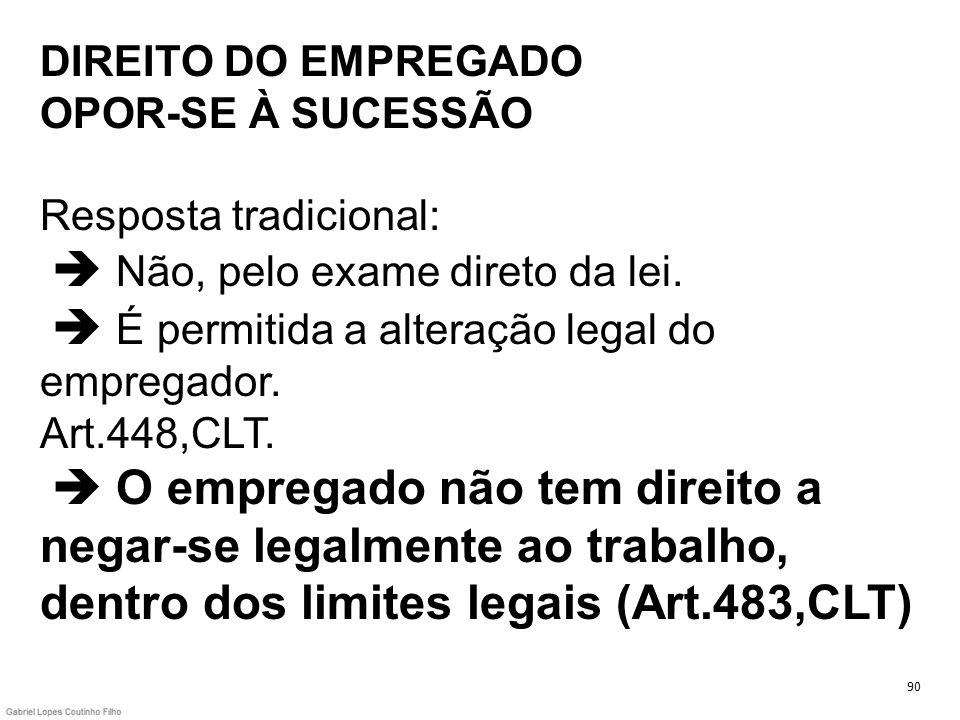 DIREITO DO EMPREGADO OPOR-SE À SUCESSÃO Resposta tradicional: Não, pelo exame direto da lei. É permitida a alteração legal do empregador. Art.448,CLT.