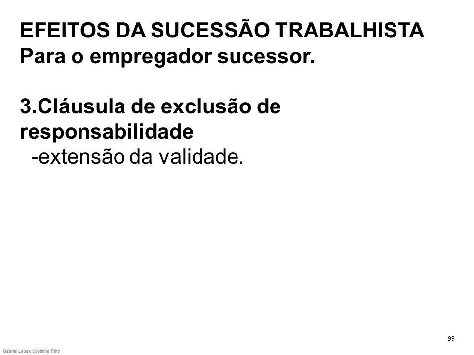 EFEITOS DA SUCESSÃO TRABALHISTA Para o empregador sucessor. 3.Cláusula de exclusão de responsabilidade -extensão da validade. 99