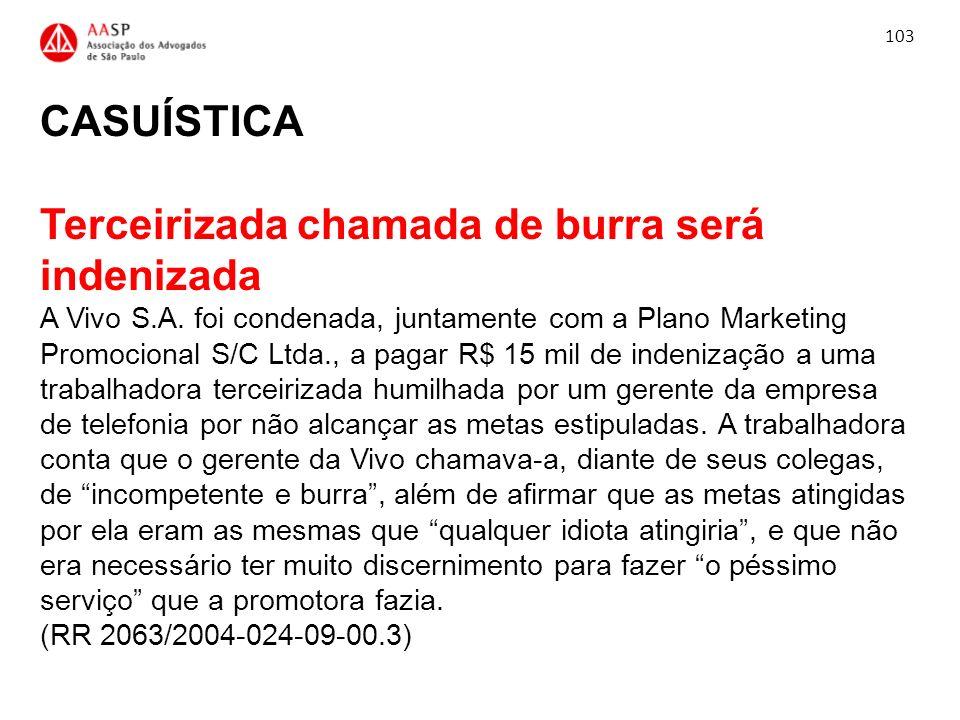 CASUÍSTICA Terceirizada chamada de burra será indenizada A Vivo S.A. foi condenada, juntamente com a Plano Marketing Promocional S/C Ltda., a pagar R$