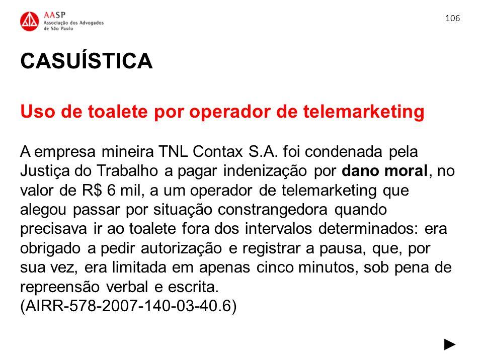 CASUÍSTICA Uso de toalete por operador de telemarketing A empresa mineira TNL Contax S.A. foi condenada pela Justiça do Trabalho a pagar indenização p