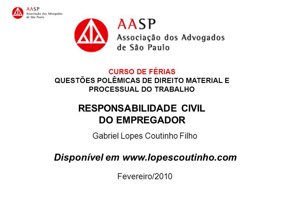 CURSO DE FÉRIAS QUESTÕES POLÊMICAS DE DIREITO MATERIAL E PROCESSUAL DO TRABALHO RESPONSABILIDADE CIVIL DO EMPREGADOR Gabriel Lopes Coutinho Filho Disp