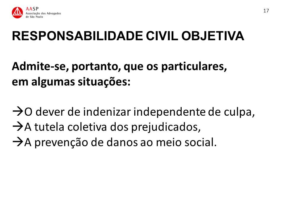 RESPONSABILIDADE CIVIL OBJETIVA Admite-se, portanto, que os particulares, em algumas situações: O dever de indenizar independente de culpa, A tutela c