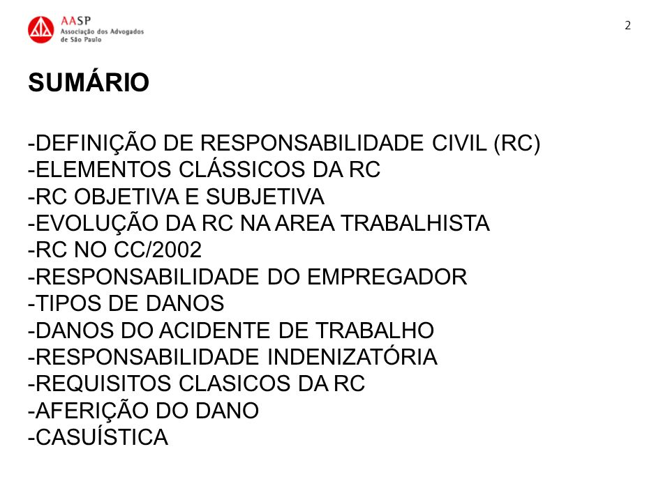 SUMÁRIO -DEFINIÇÃO DE RESPONSABILIDADE CIVIL (RC) -ELEMENTOS CLÁSSICOS DA RC -RC OBJETIVA E SUBJETIVA -EVOLUÇÃO DA RC NA AREA TRABALHISTA -RC NO CC/20