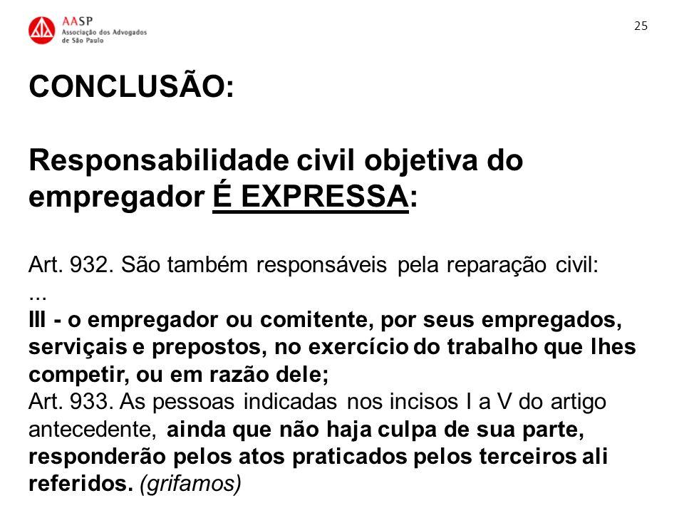 CONCLUSÃO: Responsabilidade civil objetiva do empregador É EXPRESSA: Art. 932. São também responsáveis pela reparação civil:... III - o empregador ou