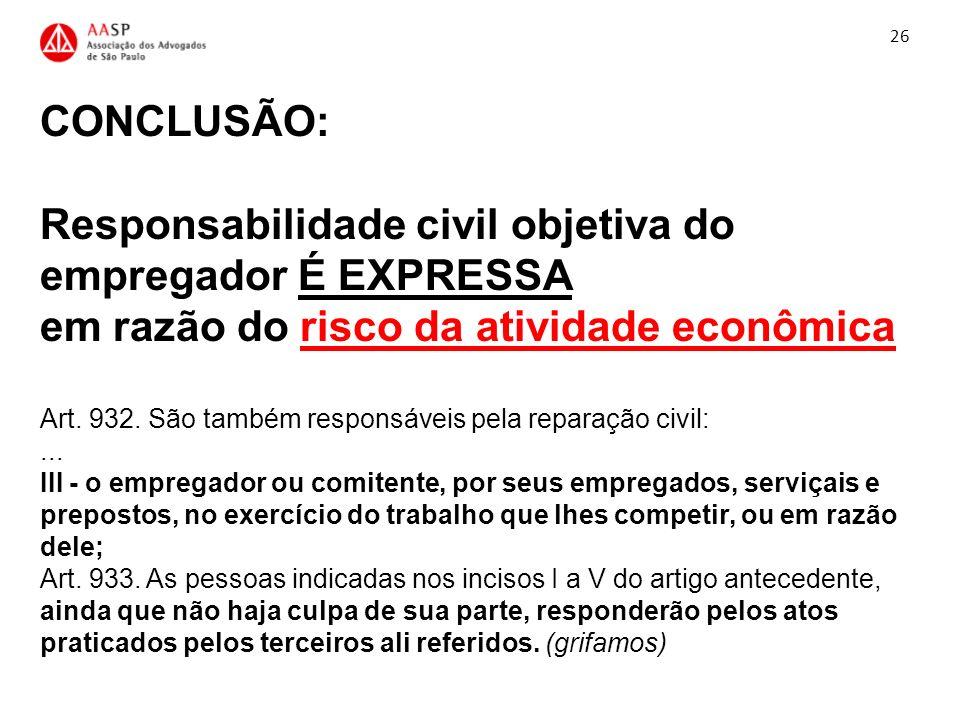 CONCLUSÃO: Responsabilidade civil objetiva do empregador É EXPRESSA em razão do risco da atividade econômica Art. 932. São também responsáveis pela re