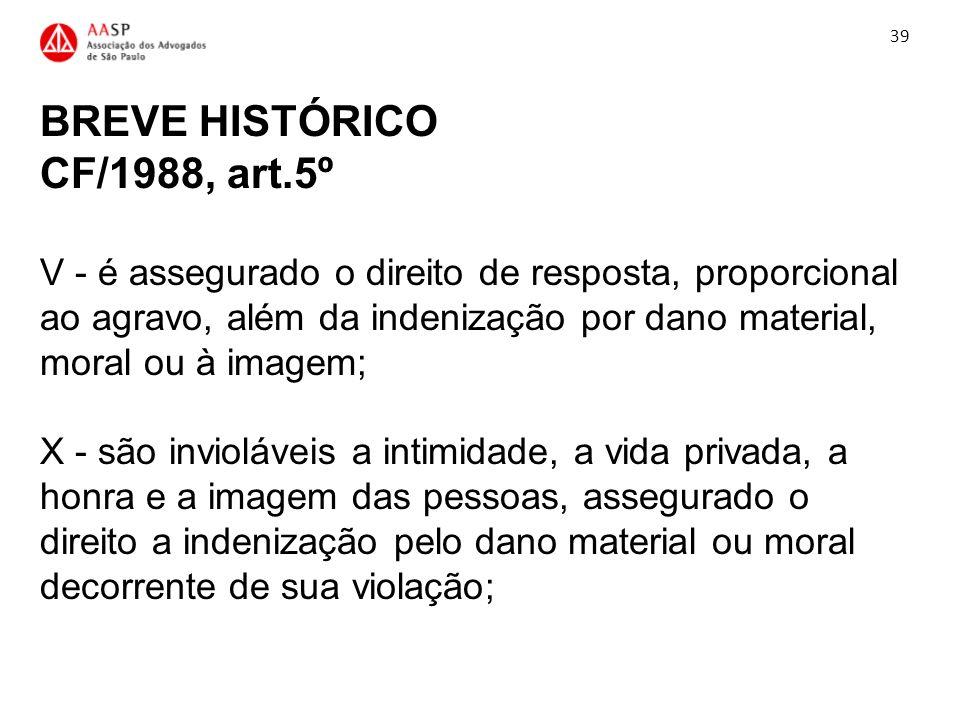 BREVE HISTÓRICO CF/1988, art.5º V - é assegurado o direito de resposta, proporcional ao agravo, além da indenização por dano material, moral ou à imag
