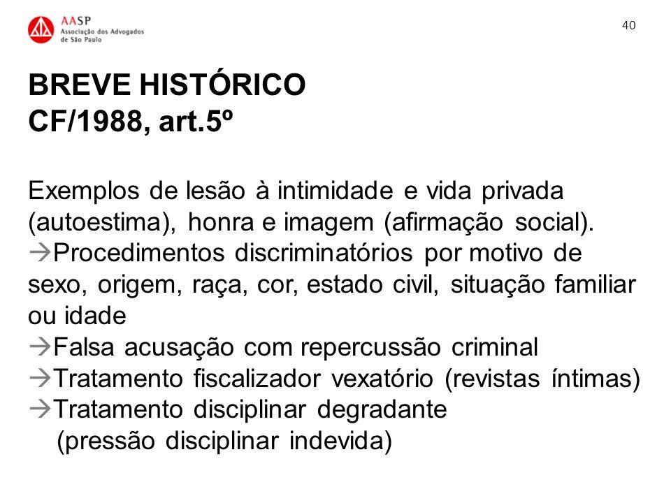 BREVE HISTÓRICO CF/1988, art.5º Exemplos de lesão à intimidade e vida privada (autoestima), honra e imagem (afirmação social). Procedimentos discrimin