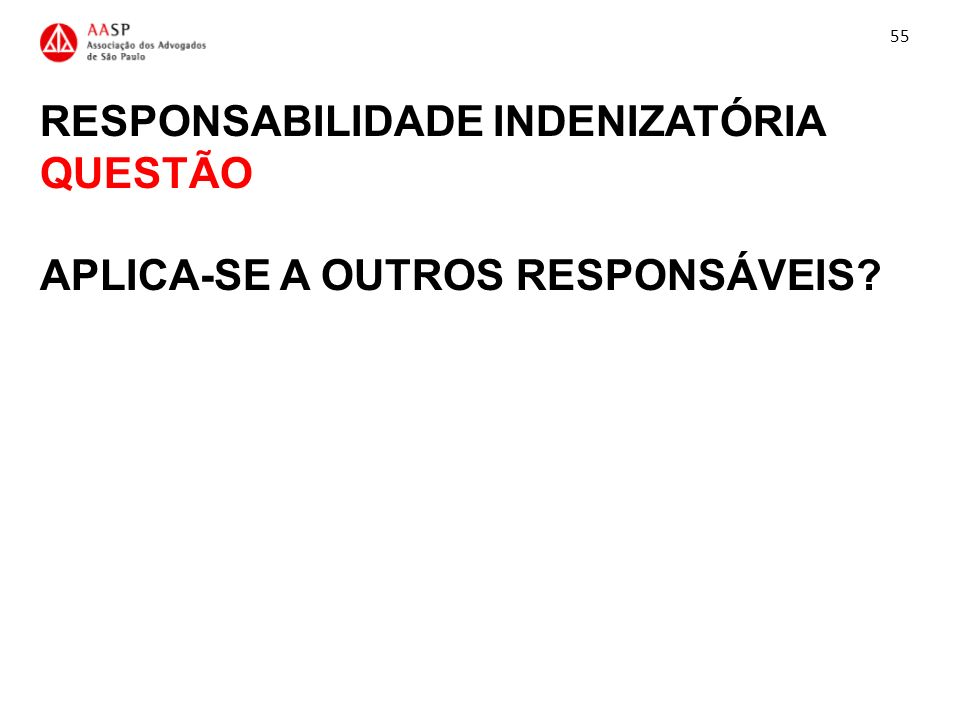 RESPONSABILIDADE INDENIZATÓRIA QUESTÃO APLICA-SE A OUTROS RESPONSÁVEIS? 55