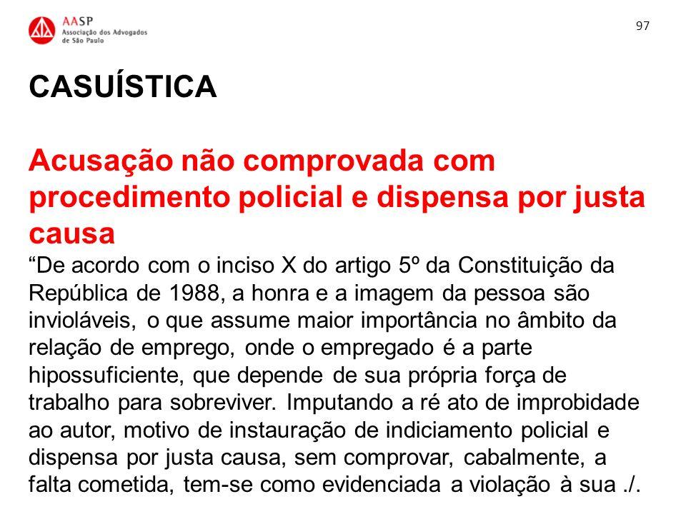 CASUÍSTICA Acusação não comprovada com procedimento policial e dispensa por justa causa De acordo com o inciso X do artigo 5º da Constituição da Repúb