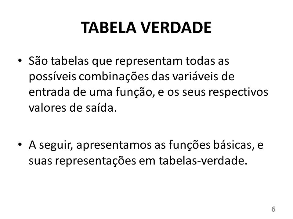 TABELA VERDADE São tabelas que representam todas as possíveis combinações das variáveis de entrada de uma função, e os seus respectivos valores de saí