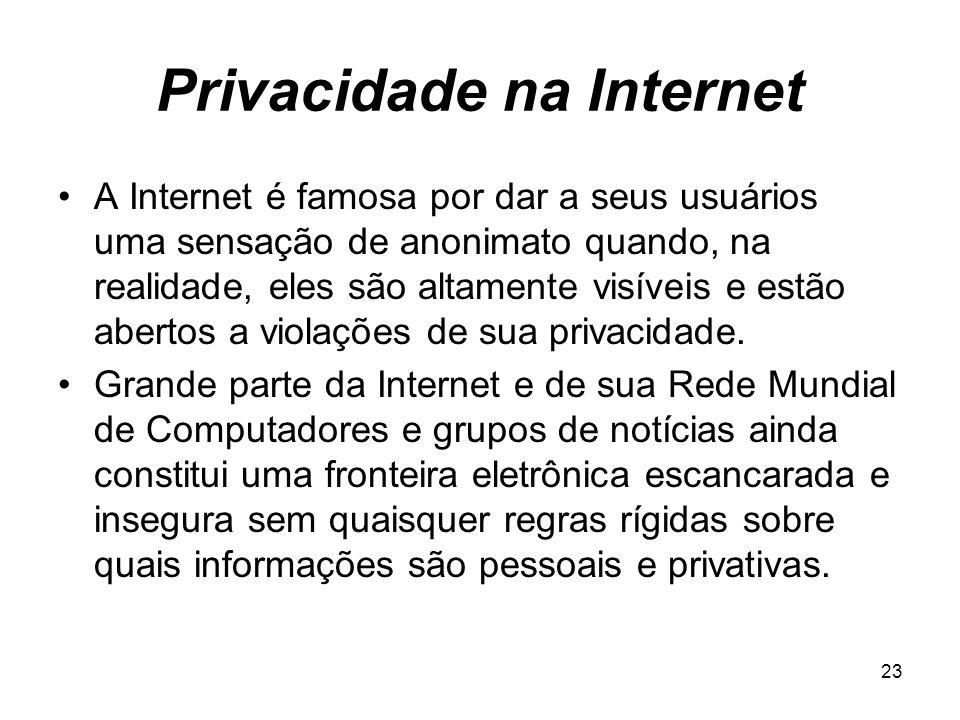 23 Privacidade na Internet A Internet é famosa por dar a seus usuários uma sensação de anonimato quando, na realidade, eles são altamente visíveis e e