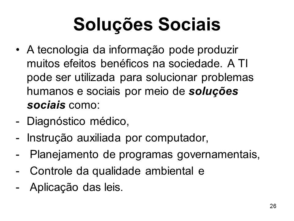 26 Soluções Sociais A tecnologia da informação pode produzir muitos efeitos benéficos na sociedade. A TI pode ser utilizada para solucionar problemas