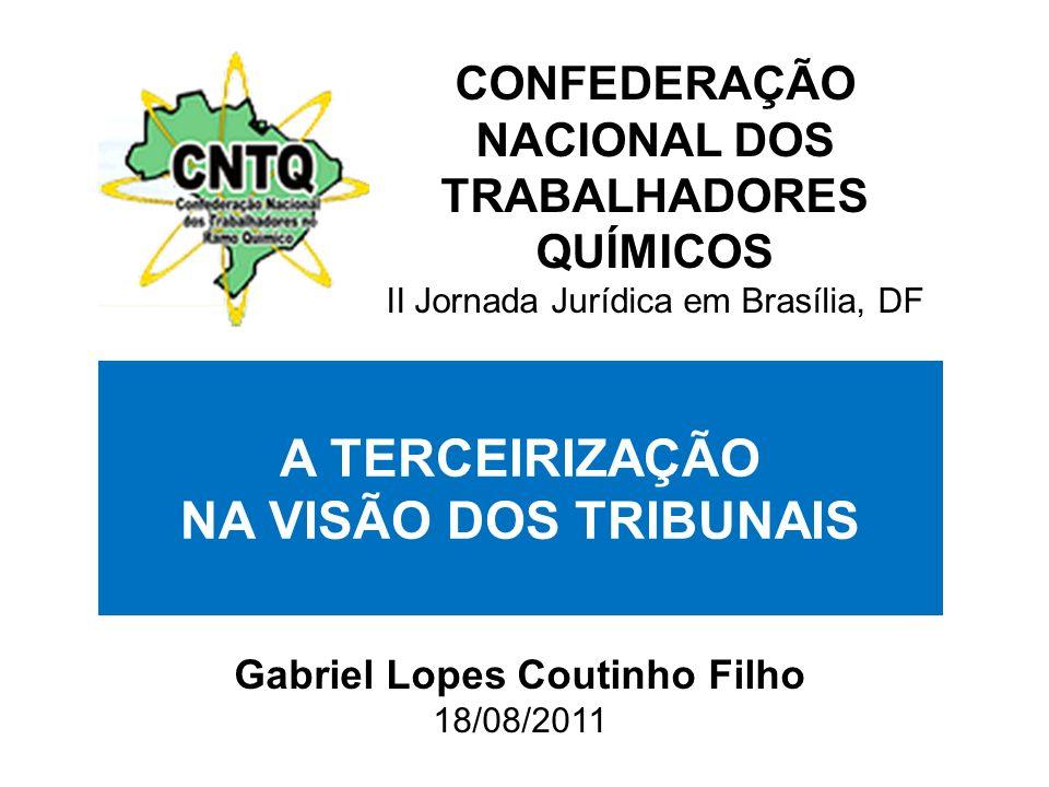 Gabriel Lopes Coutinho Filho 18/08/2011 A TERCEIRIZAÇÃO NA VISÃO DOS TRIBUNAIS CONFEDERAÇÃO NACIONAL DOS TRABALHADORES QUÍMICOS II Jornada Jurídica em