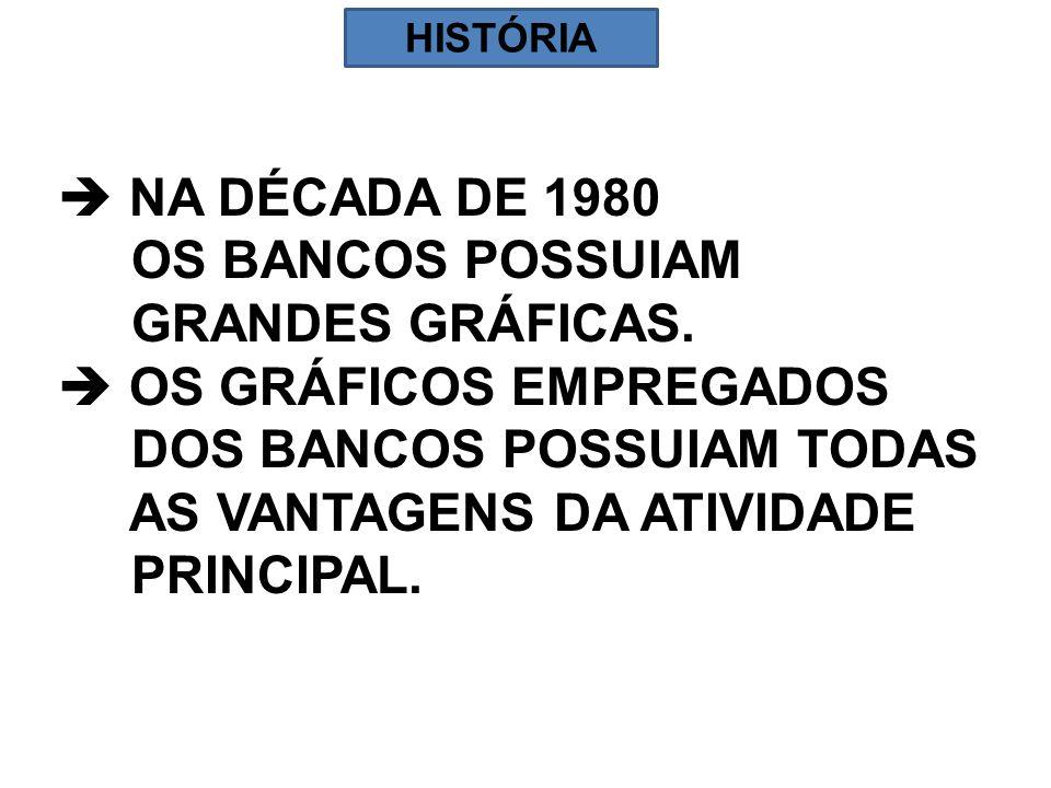 NA DÉCADA DE 1980 OS BANCOS POSSUIAM GRANDES GRÁFICAS. OS GRÁFICOS EMPREGADOS DOS BANCOS POSSUIAM TODAS AS VANTAGENS DA ATIVIDADE PRINCIPAL. HISTÓRIA