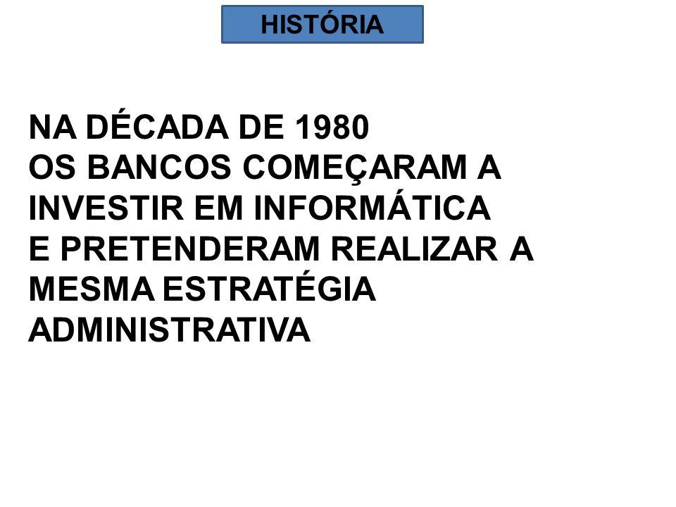 NA DÉCADA DE 1980 OS BANCOS COMEÇARAM A INVESTIR EM INFORMÁTICA E PRETENDERAM REALIZAR A MESMA ESTRATÉGIA ADMINISTRATIVA HISTÓRIA