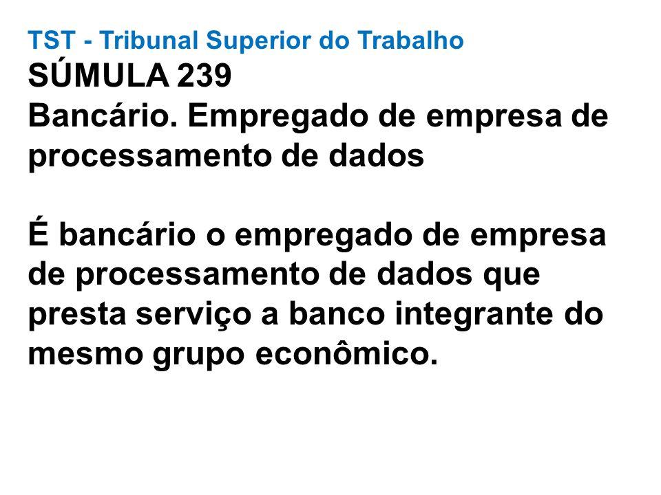 TST - Tribunal Superior do Trabalho SÚMULA 239 Bancário. Empregado de empresa de processamento de dados É bancário o empregado de empresa de processam