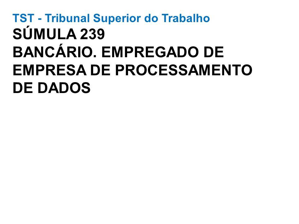 TST - Tribunal Superior do Trabalho SÚMULA 239 BANCÁRIO. EMPREGADO DE EMPRESA DE PROCESSAMENTO DE DADOS