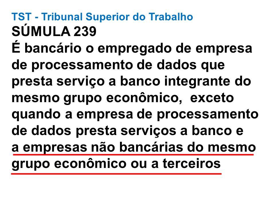 TST - Tribunal Superior do Trabalho SÚMULA 239 É bancário o empregado de empresa de processamento de dados que presta serviço a banco integrante do me