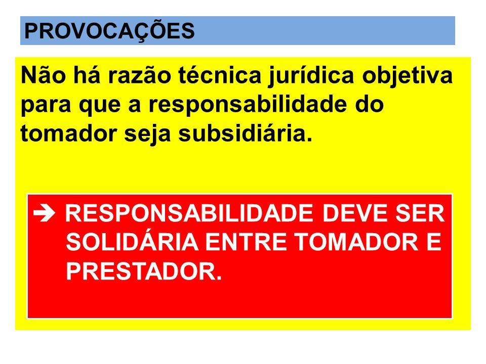 PROVOCAÇÕES Não há razão técnica jurídica objetiva para que a responsabilidade do tomador seja subsidiária. RESPONSABILIDADE DEVE SER SOLIDÁRIA ENTRE
