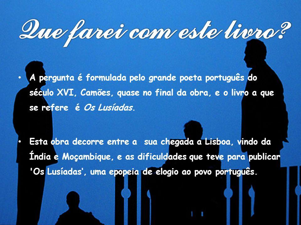 A pergunta é formulada pelo grande poeta português do século XVI, Camões, quase no final da obra, e o livro a que se refere é Os Lusíadas. Esta obra d