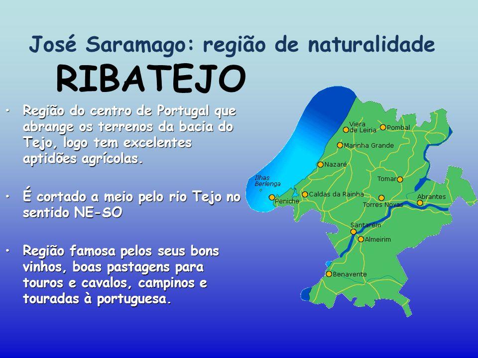 José Saramago: região de naturalidade Região do centro de Portugal que abrange os terrenos da bacia do Tejo, logo tem excelentes aptidões agrícolas. É