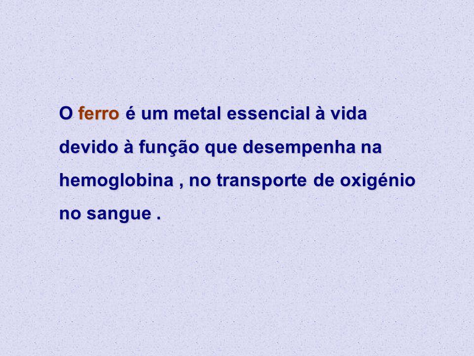 O ferro é um metal essencial à vida devido à função que desempenha na hemoglobina, no transporte de oxigénio no sangue.