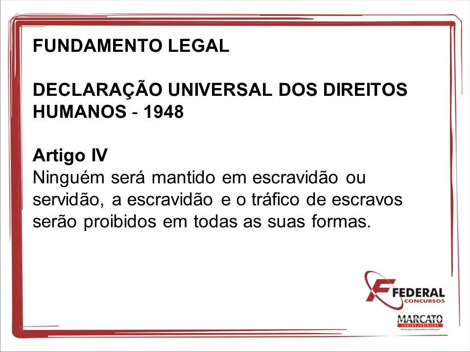 FUNDAMENTO LEGAL DECLARAÇÃO UNIVERSAL DOS DIREITOS HUMANOS - 1948 Artigo IV Ninguém será mantido em escravidão ou servidão, a escravidão e o tráfico d