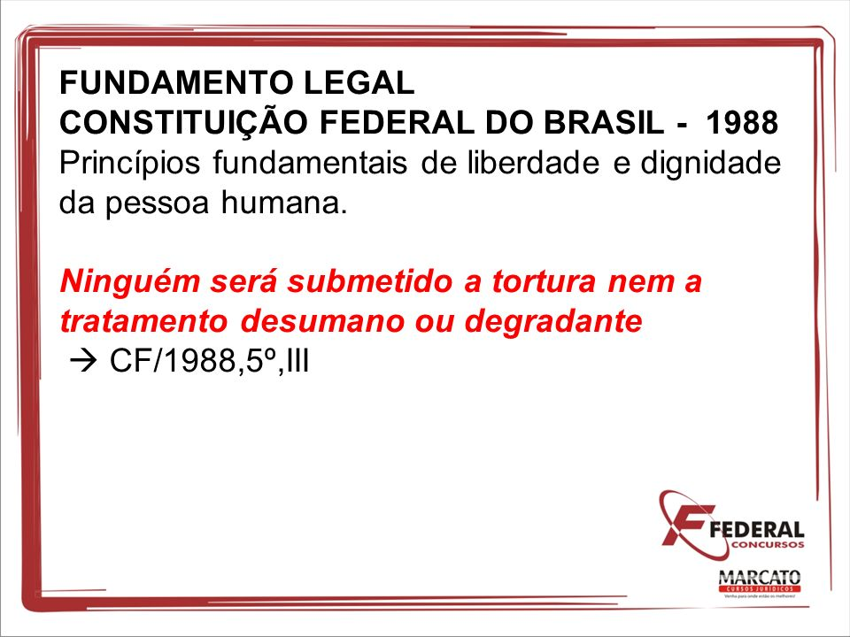 FUNDAMENTO LEGAL CONSTITUIÇÃO FEDERAL DO BRASIL - 1988 Princípios fundamentais de liberdade e dignidade da pessoa humana. Ninguém será submetido a tor