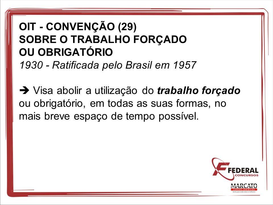 OIT - CONVENÇÃO (29) SOBRE O TRABALHO FORÇADO OU OBRIGATÓRIO 1930 - Ratificada pelo Brasil em 1957 Visa abolir a utilização do trabalho forçado ou obr